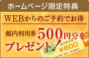 ご予約特典 館内利用券500円分を プレゼント